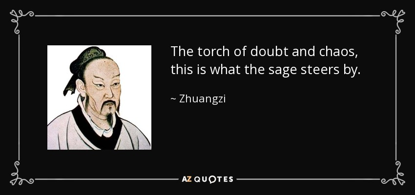 The torch of doubt and chaos, this is what the sage steers by. - Zhuangzi