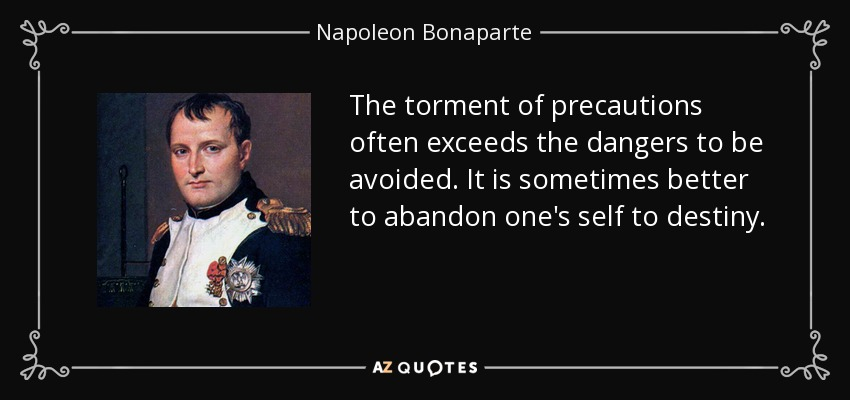 The torment of precautions often exceeds the dangers to be avoided. It is sometimes better to abandon one's self to destiny. - Napoleon Bonaparte