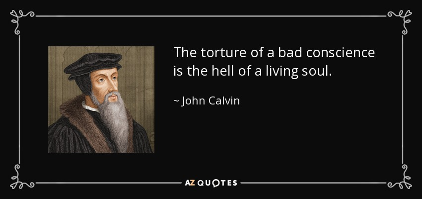 The torture of a bad conscience is the hell of a living soul. - John Calvin