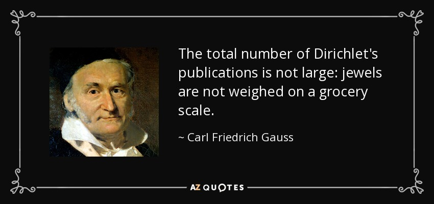 The total number of Dirichlet's publications is not large: jewels are not weighed on a grocery scale. - Carl Friedrich Gauss