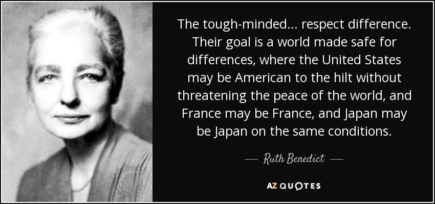 The tough-minded ... respect difference. Their goal is a world made safe for differences, where the United States may be American to the hilt without threatening the peace of the world, and France may be France, and Japan may be Japan on the same conditions. - Ruth Benedict