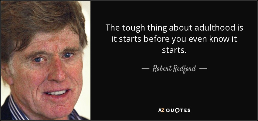 The tough thing about adulthood is it starts before you even know it starts. - Robert Redford