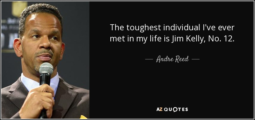 The toughest individual I've ever met in my life is Jim Kelly, No. 12. - Andre Reed