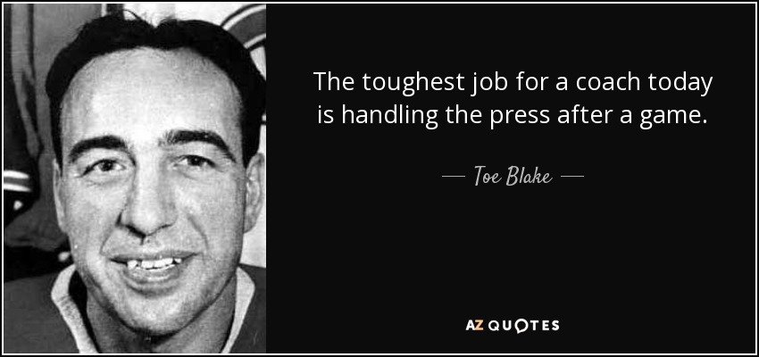 The toughest job for a coach today is handling the press after a game. - Toe Blake