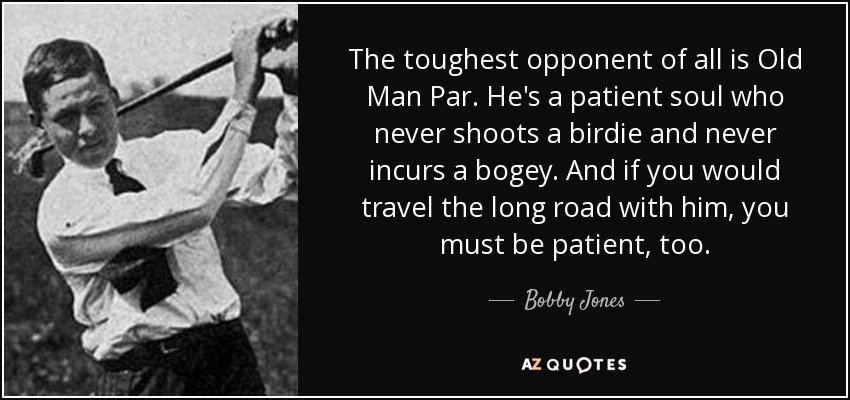 The toughest opponent of all is Old Man Par. He's a patient soul who never shoots a birdie and never incurs a bogey. And if you would travel the long road with him, you must be patient, too. - Bobby Jones