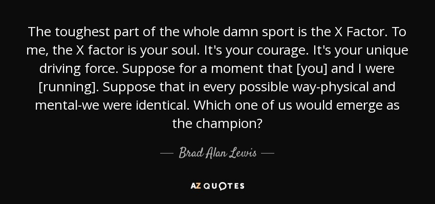 The toughest part of the whole damn sport is the X Factor. To me, the X factor is your soul. It's your courage. It's your unique driving force. Suppose for a moment that [you] and I were [running]. Suppose that in every possible way-physical and mental-we were identical. Which one of us would emerge as the champion? - Brad Alan Lewis