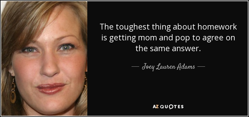 The toughest thing about homework is getting mom and pop to agree on the same answer. - Joey Lauren Adams