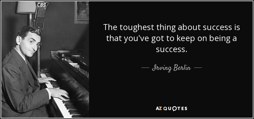 The toughest thing about success is that you've got to keep on being a success. - Irving Berlin