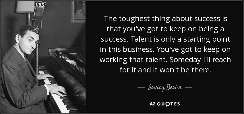 The toughest thing about success is that you've got to keep on being a success. Talent is only a starting point in this business. You've got to keep on working that talent. Someday I'll reach for it and it won't be there. - Irving Berlin