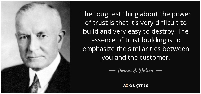 The toughest thing about the power of trust is that it's very difficult to build and very easy to destroy. The essence of trust building is to emphasize the similarities between you and the customer. - Thomas J. Watson