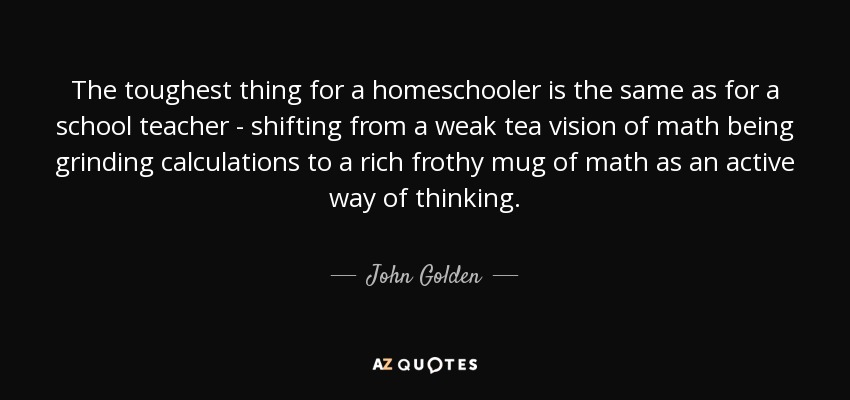 The toughest thing for a homeschooler is the same as for a school teacher - shifting from a weak tea vision of math being grinding calculations to a rich frothy mug of math as an active way of thinking. - John Golden