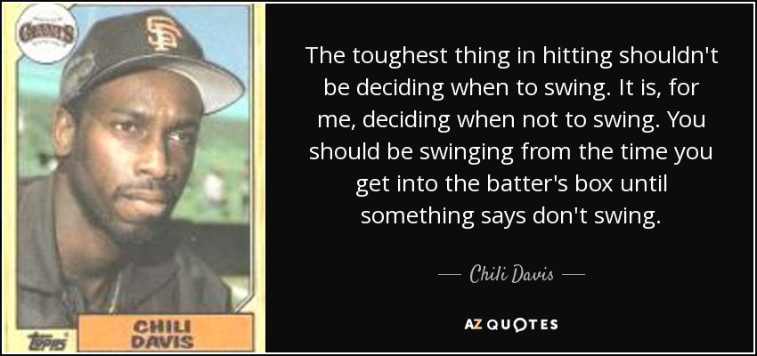 The toughest thing in hitting shouldn't be deciding when to swing. It is, for me, deciding when not to swing. You should be swinging from the time you get into the batter's box until something says don't swing. - Chili Davis