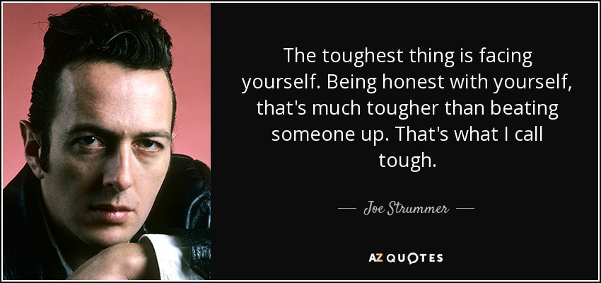 The toughest thing is facing yourself. Being honest with yourself, that's much tougher than beating someone up. That's what I call tough. - Joe Strummer