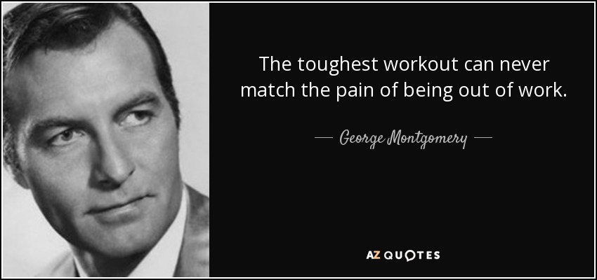 The toughest workout can never match the pain of being out of work. - George Montgomery