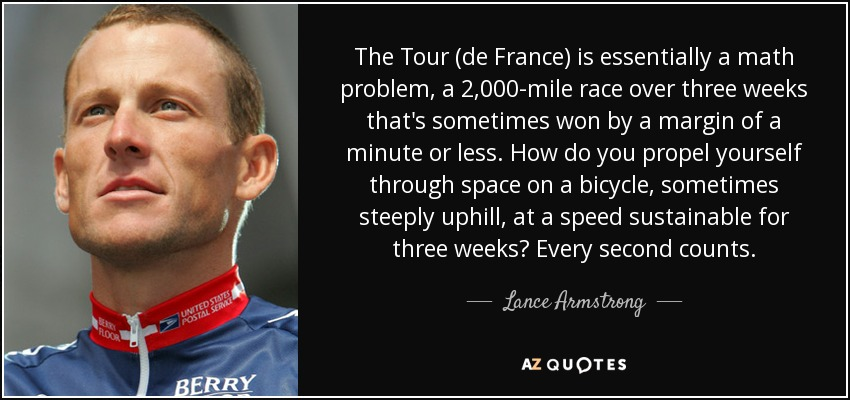 The Tour (de France) is essentially a math problem, a 2,000-mile race over three weeks that's sometimes won by a margin of a minute or less. How do you propel yourself through space on a bicycle, sometimes steeply uphill, at a speed sustainable for three weeks? Every second counts. - Lance Armstrong