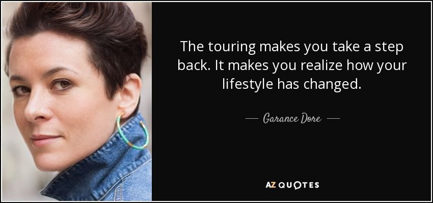 The touring makes you take a step back. It makes you realize how your lifestyle has changed. - Garance Dore