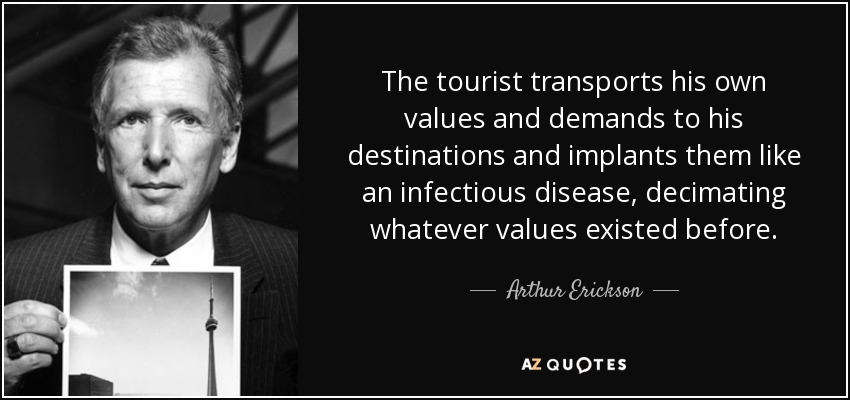 The tourist transports his own values and demands to his destinations and implants them like an infectious disease, decimating whatever values existed before. - Arthur Erickson