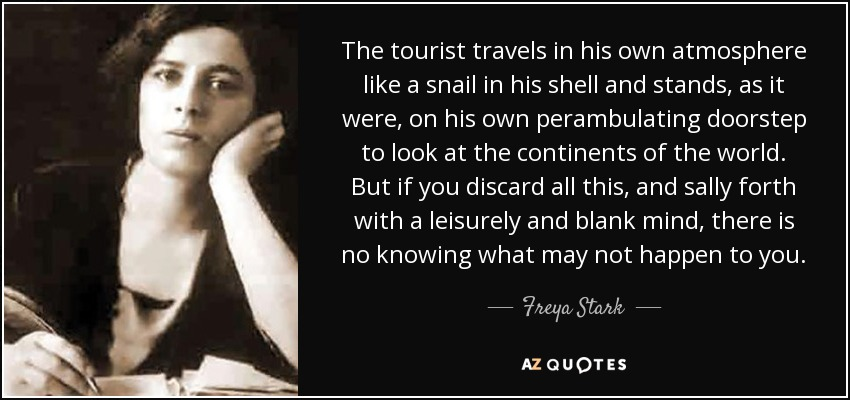 The tourist travels in his own atmosphere like a snail in his shell and stands, as it were, on his own perambulating doorstep to look at the continents of the world. But if you discard all this, and sally forth with a leisurely and blank mind, there is no knowing what may not happen to you. - Freya Stark