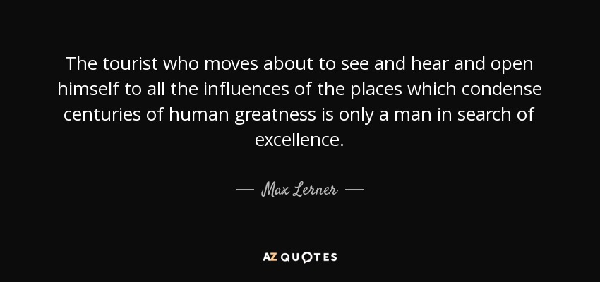 The tourist who moves about to see and hear and open himself to all the influences of the places which condense centuries of human greatness is only a man in search of excellence. - Max Lerner