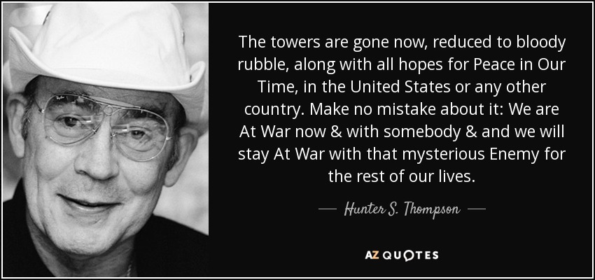 The towers are gone now, reduced to bloody rubble, along with all hopes for Peace in Our Time, in the United States or any other country. Make no mistake about it: We are At War now & with somebody & and we will stay At War with that mysterious Enemy for the rest of our lives. - Hunter S. Thompson