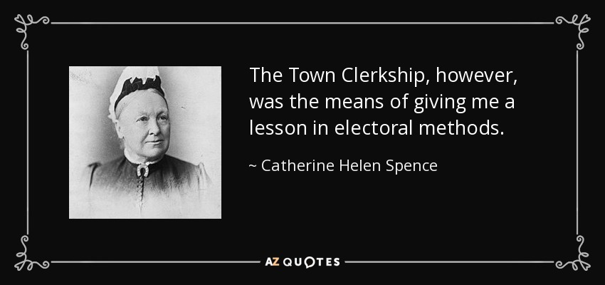 The Town Clerkship, however, was the means of giving me a lesson in electoral methods. - Catherine Helen Spence
