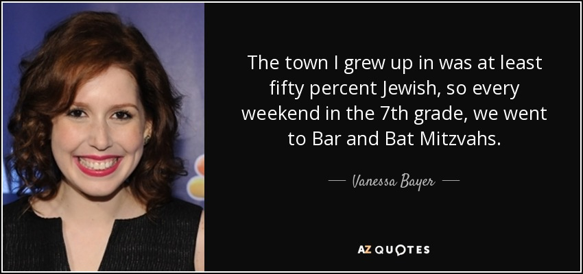 The town I grew up in was at least fifty percent Jewish, so every weekend in the 7th grade, we went to Bar and Bat Mitzvahs. - Vanessa Bayer