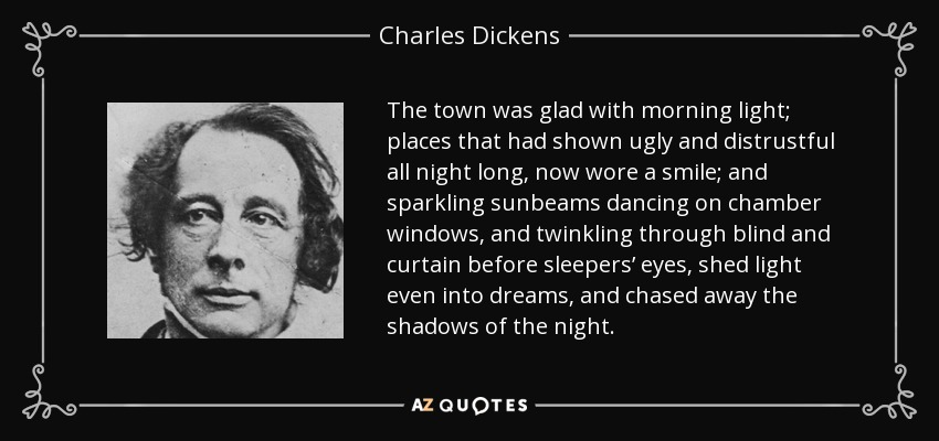 The town was glad with morning light; places that had shown ugly and distrustful all night long, now wore a smile; and sparkling sunbeams dancing on chamber windows, and twinkling through blind and curtain before sleepers' eyes, shed light even into dreams, and chased away the shadows of the night. - Charles Dickens