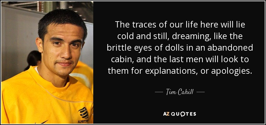 The traces of our life here will lie cold and still, dreaming, like the brittle eyes of dolls in an abandoned cabin, and the last men will look to them for explanations, or apologies. - Tim Cahill