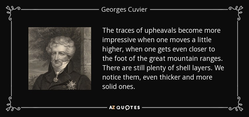 The traces of upheavals become more impressive when one moves a little higher, when one gets even closer to the foot of the great mountain ranges. There are still plenty of shell layers. We notice them, even thicker and more solid ones. - Georges Cuvier