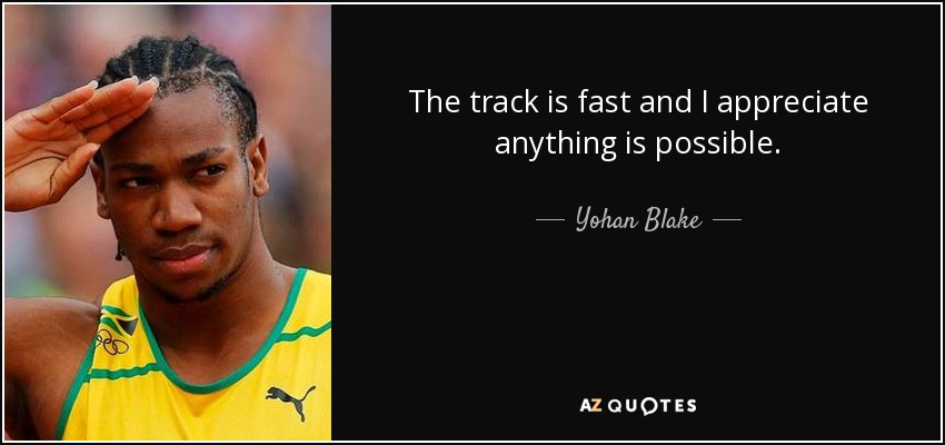 The track is fast and I appreciate anything is possible. - Yohan Blake