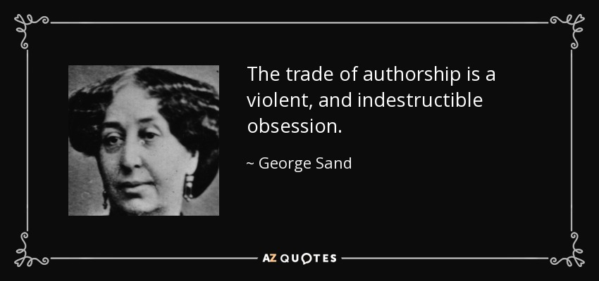 The trade of authorship is a violent, and indestructible obsession. - George Sand