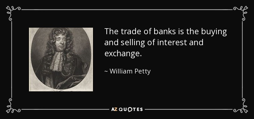 The trade of banks is the buying and selling of interest and exchange. - William Petty