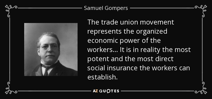 The trade union movement represents the organized economic power of the workers... It is in reality the most potent and the most direct social insurance the workers can establish. - Samuel Gompers