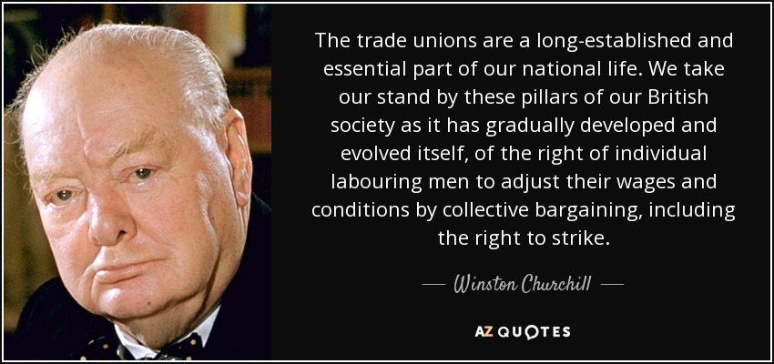 The trade unions are a long-established and essential part of our national life. We take our stand by these pillars of our British society as it has gradually developed and evolved itself, of the right of individual labouring men to adjust their wages and conditions by collective bargaining, including the right to strike. - Winston Churchill