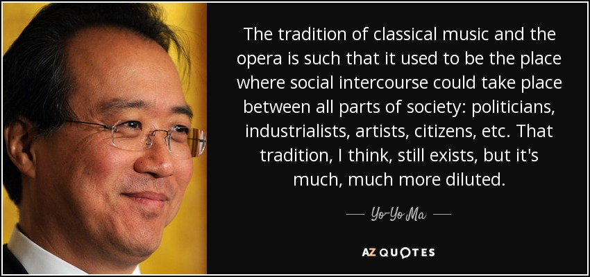The tradition of classical music and the opera is such that it used to be the place where social intercourse could take place between all parts of society: politicians, industrialists, artists, citizens, etc. That tradition, I think, still exists, but it's much, much more diluted. - Yo-Yo Ma