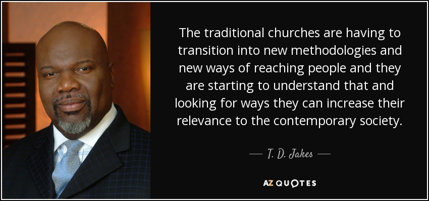 The traditional churches are having to transition into new methodologies and new ways of reaching people and they are starting to understand that and looking for ways they can increase their relevance to the contemporary society. - T. D. Jakes