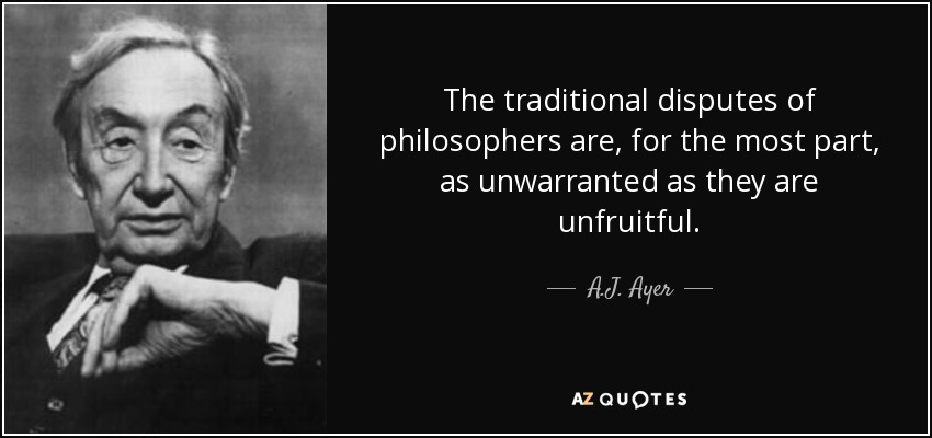 The traditional disputes of philosophers are, for the most part, as unwarranted as they are unfruitful. - A.J. Ayer