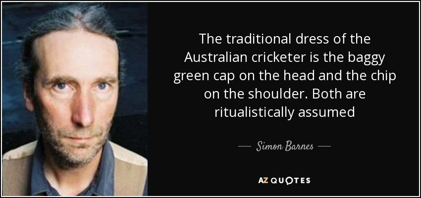 The traditional dress of the Australian cricketer is the baggy green cap on the head and the chip on the shoulder. Both are ritualistically assumed - Simon Barnes