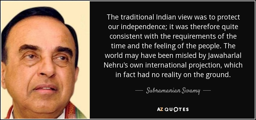 The traditional Indian view was to protect our independence; it was therefore quite consistent with the requirements of the time and the feeling of the people. The world may have been misled by Jawaharlal Nehru's own international projection, which in fact had no reality on the ground. - Subramanian Swamy