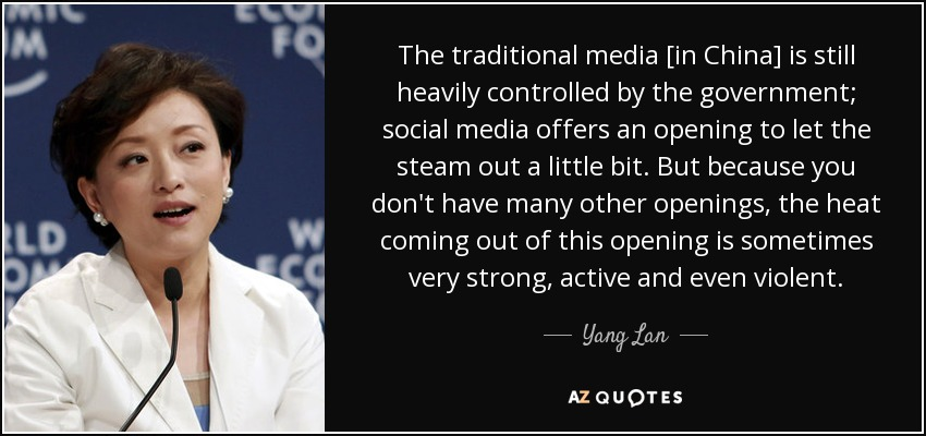 The traditional media [in China] is still heavily controlled by the government; social media offers an opening to let the steam out a little bit. But because you don't have many other openings, the heat coming out of this opening is sometimes very strong, active and even violent. - Yang Lan