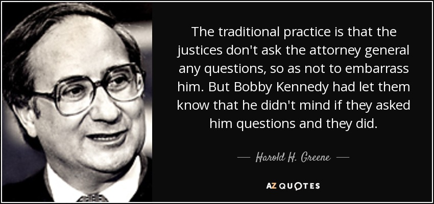 The traditional practice is that the justices don't ask the attorney general any questions, so as not to embarrass him. But Bobby Kennedy had let them know that he didn't mind if they asked him questions and they did. - Harold H. Greene
