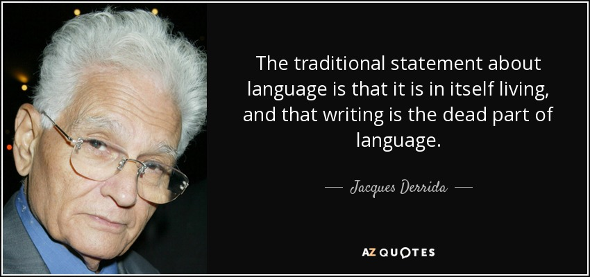The traditional statement about language is that it is in itself living, and that writing is the dead part of language. - Jacques Derrida