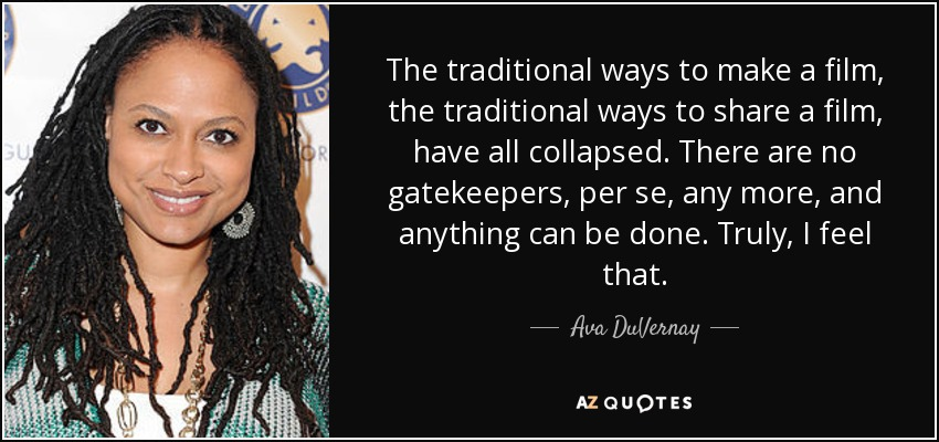 The traditional ways to make a film, the traditional ways to share a film, have all collapsed. There are no gatekeepers, per se, any more, and anything can be done. Truly, I feel that. - Ava DuVernay