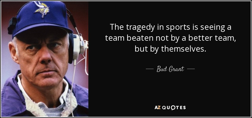 The tragedy in sports is seeing a team beaten not by a better team, but by themselves. - Bud Grant