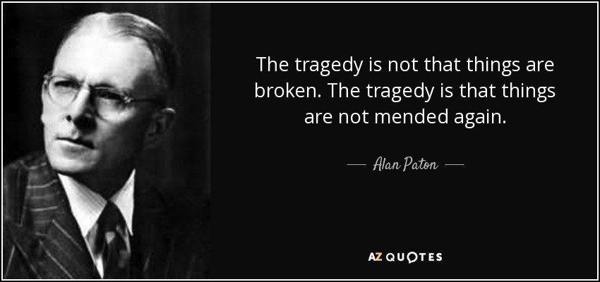 The tragedy is not that things are broken. The tragedy is that things are not mended again. - Alan Paton