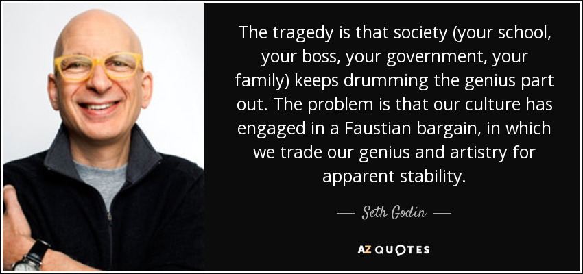 The tragedy is that society (your school, your boss, your government, your family) keeps drumming the genius part out. The problem is that our culture has engaged in a Faustian bargain, in which we trade our genius and artistry for apparent stability. - Seth Godin