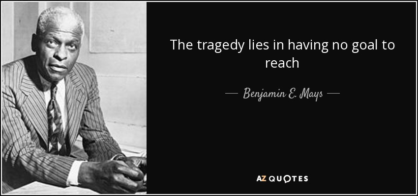The tragedy lies in having no goal to reach - Benjamin E. Mays