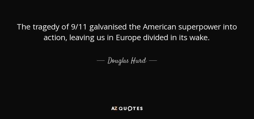 The tragedy of 9/11 galvanised the American superpower into action, leaving us in Europe divided in its wake. - Douglas Hurd