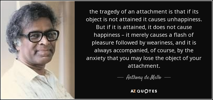 the tragedy of an attachment is that if its object is not attained it causes unhappiness. But if it is attained, it does not cause happiness – it merely causes a flash of pleasure followed by weariness, and it is always accompanied, of course, by the anxiety that you may lose the object of your attachment. - Anthony de Mello
