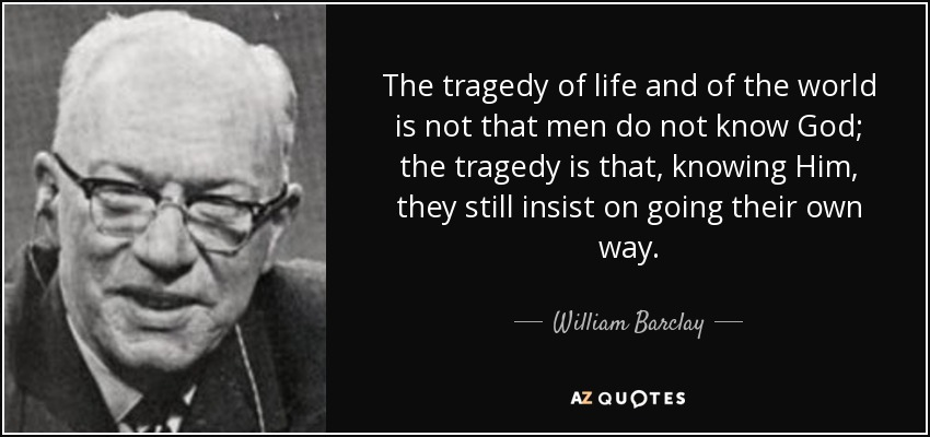 The tragedy of life and of the world is not that men do not know God; the tragedy is that, knowing Him, they still insist on going their own way. - William Barclay